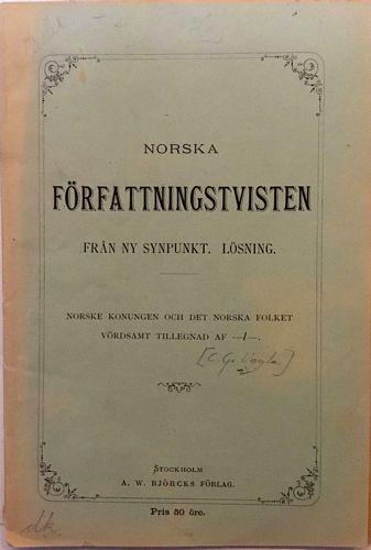 Norska författningstvisten. Från ny synspunkt. Lösning. Norske konungen och det norska folket. Vördsamt tillegnad af – l – [C. G. Uggla]