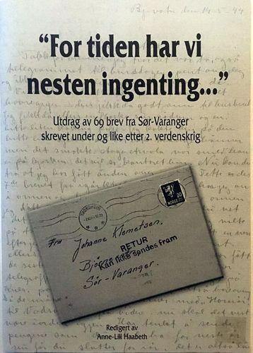 """""""For tiden har vi nesten ingenting . . ."""" Utdrag av 69 brev fra Sør-Varanger skrevet under og like etter 2. verdenskrig. Redigert av Anne-Lill Haabeth"""