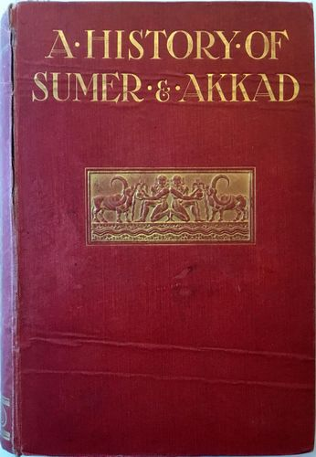 A History of Sumer and Akkad. An Account of the Earley Races of Babylonia from prehistoric times to the foundation of the Babylonien Monarchy