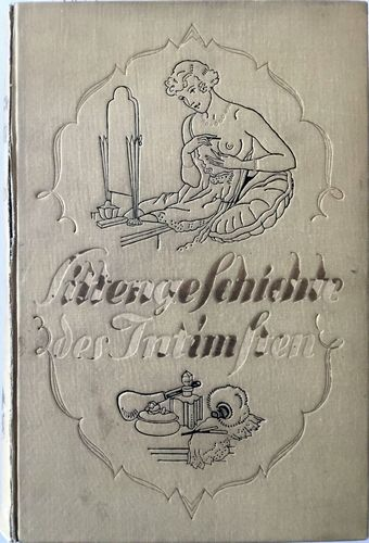 Sittengeschichte des Intimsten: Intime toilette, mode und kosmetik im dienst der erotik. Mit circa 200 ein- und mehrfarbigen illustrationen und kunstbeilagen