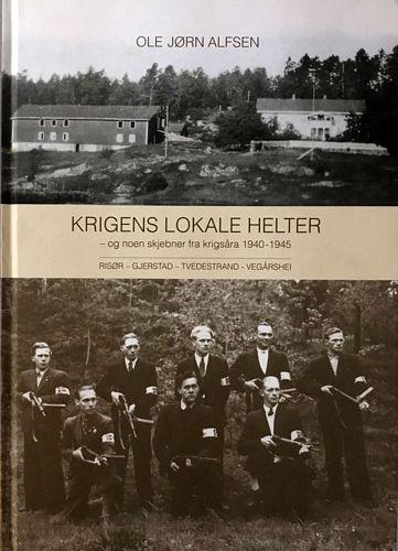 Krigens lokale helter - og noen skjebner fra krigsåra 1940-1945. Risør-Gjerstad-Tvedestrand-Vegårshei