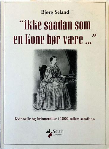 """""""Ikke saadan som en Kone bør være…"""" Kvinneliv og kvinneroller i 1800-tallets samfunn"""