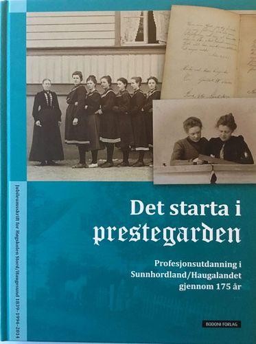 Det starta i prestegarden. Profesjonsutdanning i Sunnhordaland/Haugalandet gjennom 175 år. Biletredaktør: Marthe T. Fjellestad